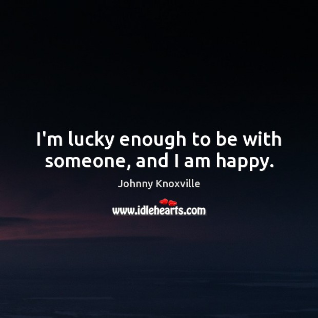 I'm lucky enough to be with someone, and I am happy. Johnny Knoxville Picture Quote