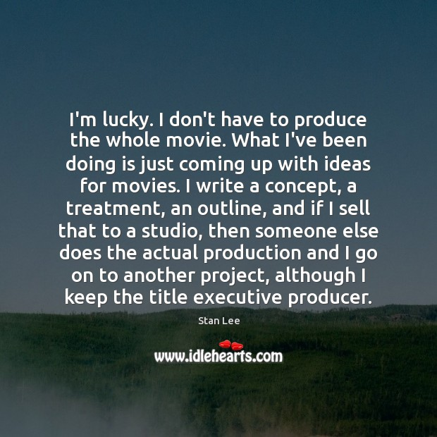 I'm lucky. I don't have to produce the whole movie. What I've Stan Lee Picture Quote