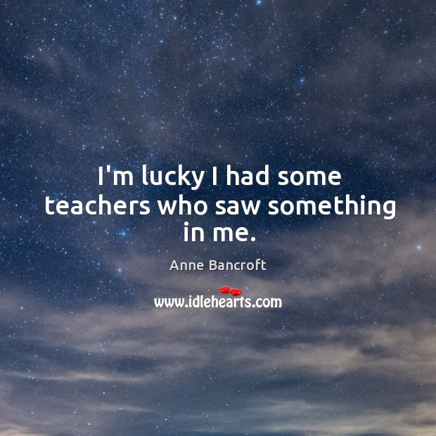 I'm lucky I had some teachers who saw something in me. Image