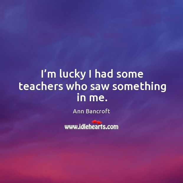 Image, I'm lucky I had some teachers who saw something in me.