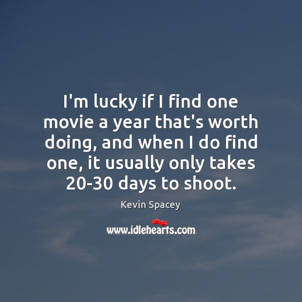 I'm lucky if I find one movie a year that's worth doing, Kevin Spacey Picture Quote