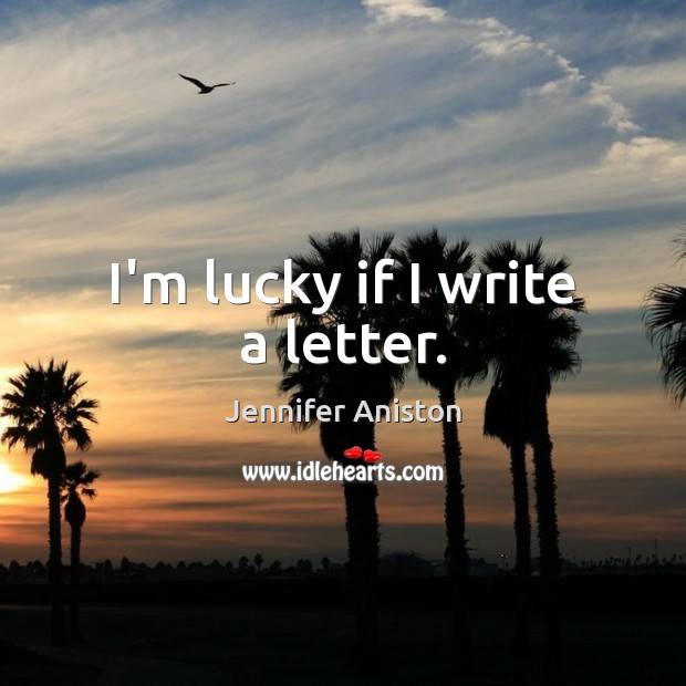 I'm lucky if I write a letter. Jennifer Aniston Picture Quote