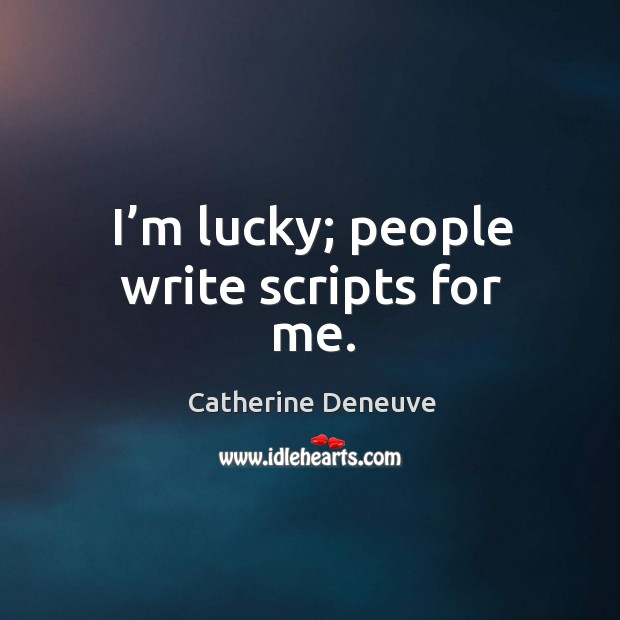 I'm lucky; people write scripts for me. Image