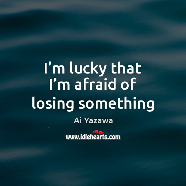 I'm lucky that I'm afraid of losing something Ai Yazawa Picture Quote