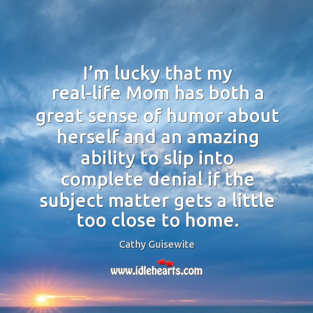 I'm lucky that my real-life mom has both a great sense of humor about herself Cathy Guisewite Picture Quote