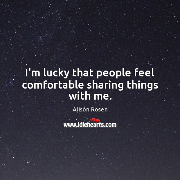 Image, I'm lucky that people feel comfortable sharing things with me.