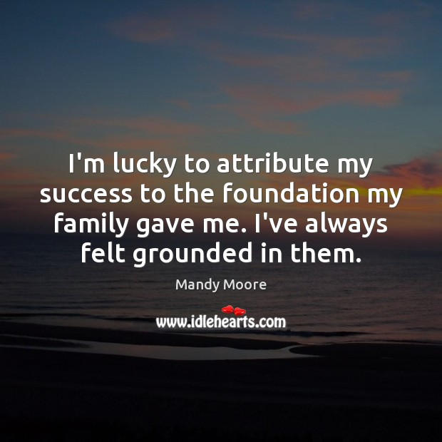 I'm lucky to attribute my success to the foundation my family gave Mandy Moore Picture Quote