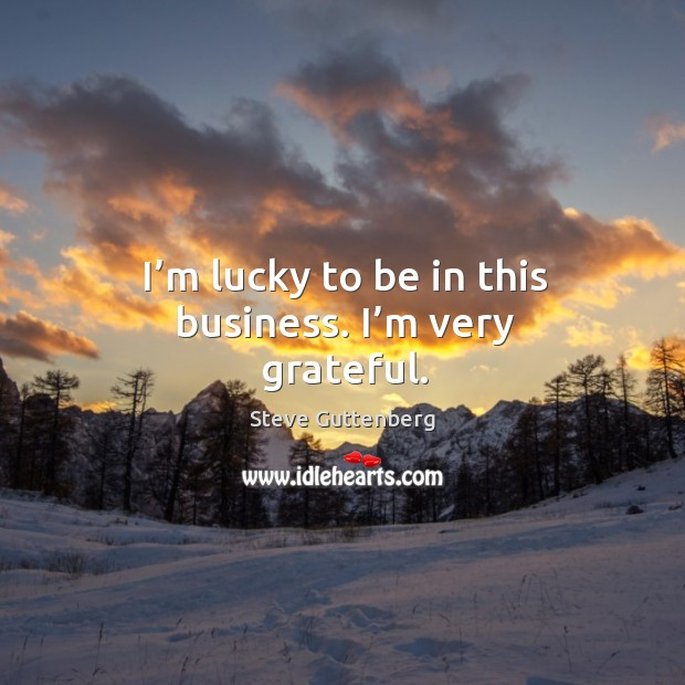 I'm lucky to be in this business. I'm very grateful. Steve Guttenberg Picture Quote