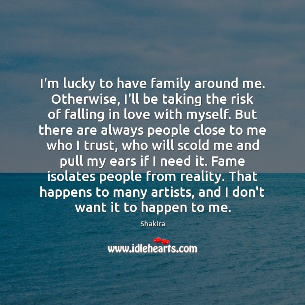 Shakira Picture Quote image saying: I'm lucky to have family around me. Otherwise, I'll be taking the