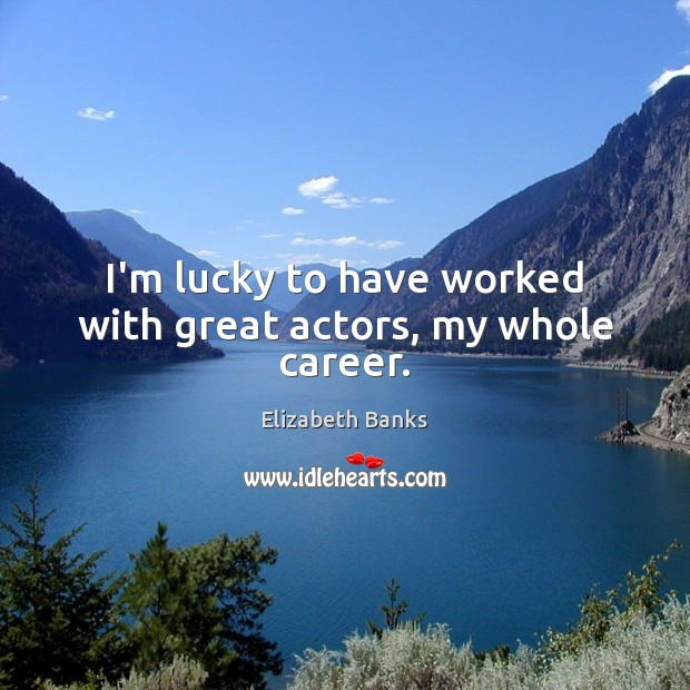 I'm lucky to have worked with great actors, my whole career. Image