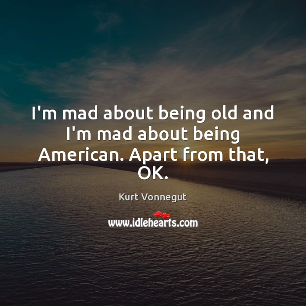I'm mad about being old and I'm mad about being American. Apart from that, OK. Kurt Vonnegut Picture Quote
