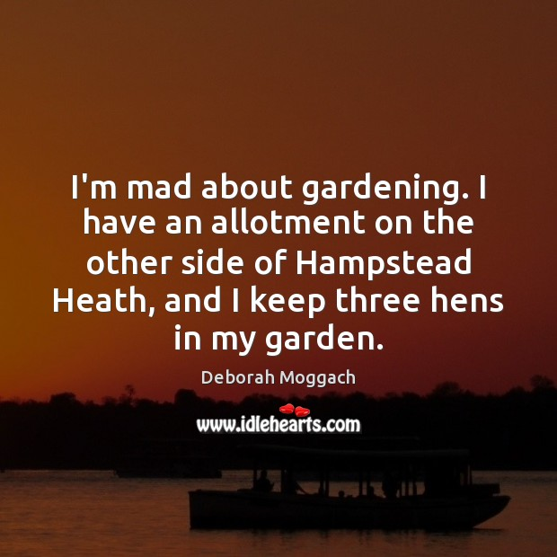I'm mad about gardening. I have an allotment on the other side Image