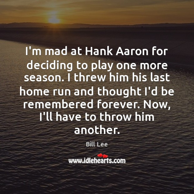 I'm mad at Hank Aaron for deciding to play one more season. Bill Lee Picture Quote