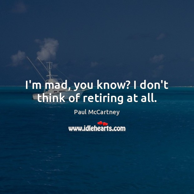 I'm mad, you know? I don't think of retiring at all. Image