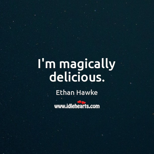 I'm magically delicious. Ethan Hawke Picture Quote