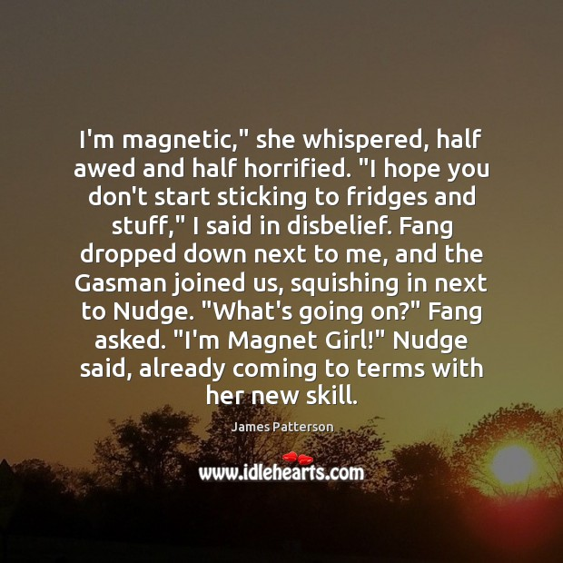 "I'm magnetic,"" she whispered, half awed and half horrified. ""I hope you Image"