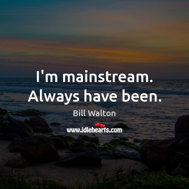 I'm mainstream. Always have been. Bill Walton Picture Quote