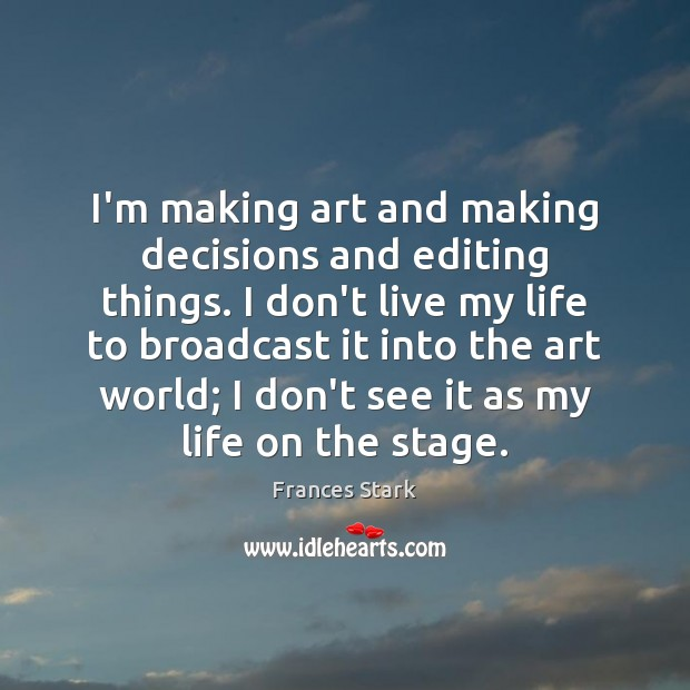 I'm making art and making decisions and editing things. I don't live Frances Stark Picture Quote