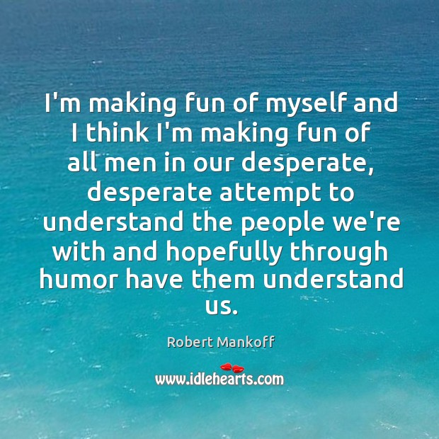 I'm making fun of myself and I think I'm making fun of Robert Mankoff Picture Quote