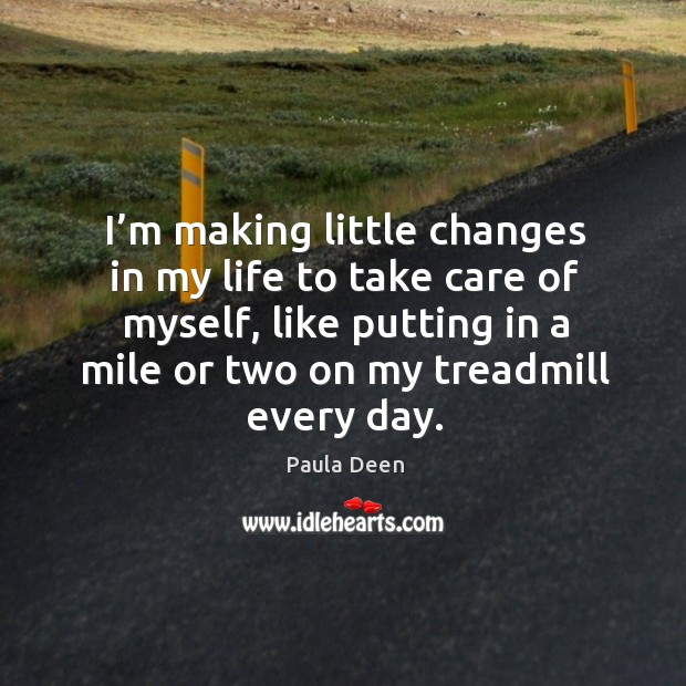 I'm making little changes in my life to take care of myself, like putting in a mile or Image