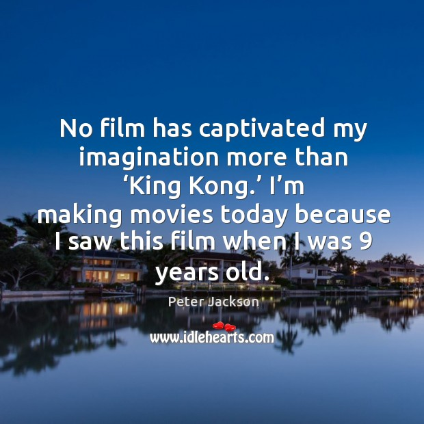 I'm making movies today because I saw this film when I was 9 years old. Peter Jackson Picture Quote
