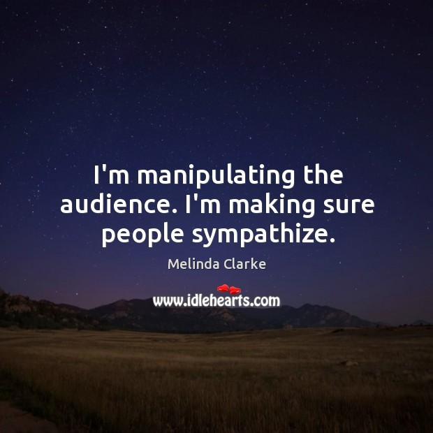 I'm manipulating the audience. I'm making sure people sympathize. Image
