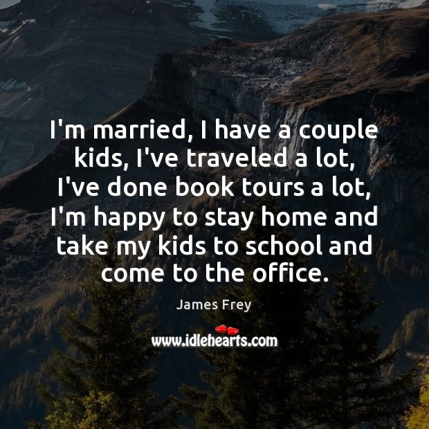 I'm married, I have a couple kids, I've traveled a lot, I've James Frey Picture Quote