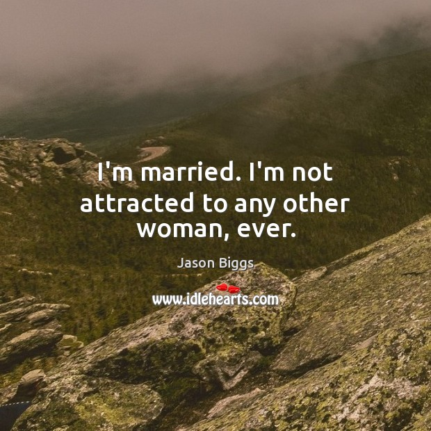 I'm married. I'm not attracted to any other woman, ever. Image