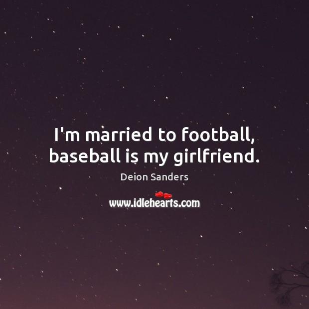 I\'m married to football, baseball is my girlfriend.