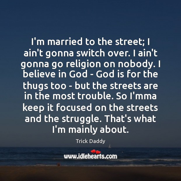 I'm married to the street; I ain't gonna switch over. I ain't Believe in God Quotes Image
