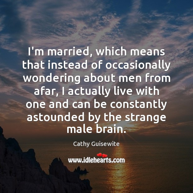 I'm married, which means that instead of occasionally wondering about men from Cathy Guisewite Picture Quote