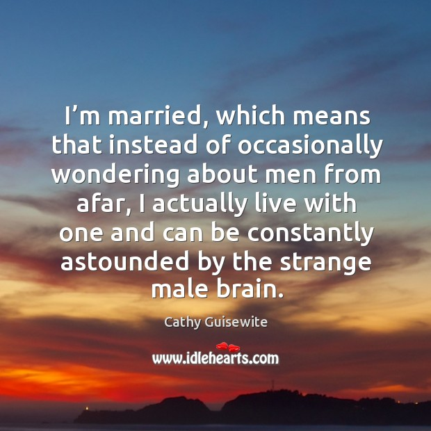 I'm married, which means that instead of occasionally wondering about men Cathy Guisewite Picture Quote