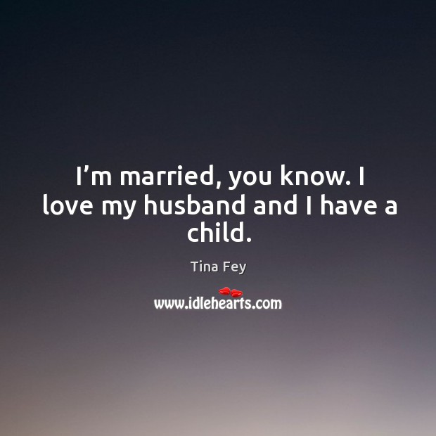 I'm married, you know. I love my husband and I have a child. Image