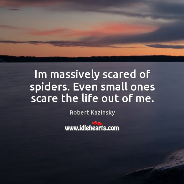 Im massively scared of spiders. Even small ones scare the life out of me. Robert Kazinsky Picture Quote