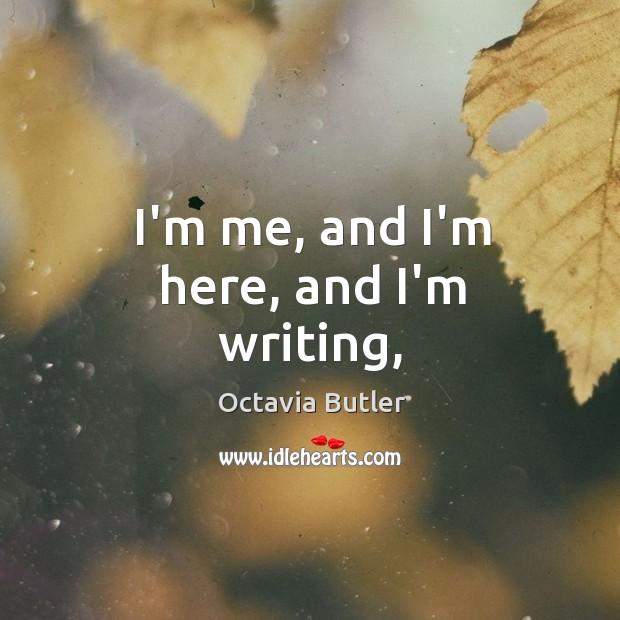 I'm me, and I'm here, and I'm writing, Image