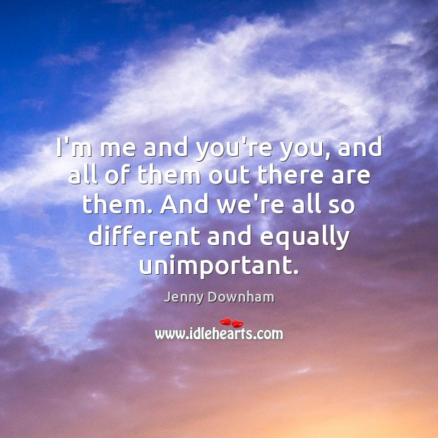 I'm me and you're you, and all of them out there are Jenny Downham Picture Quote