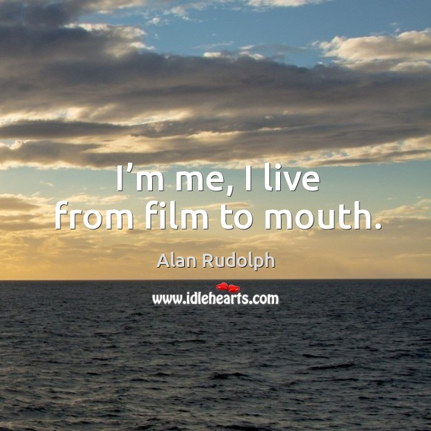 Image, I'm me, I live from film to mouth.