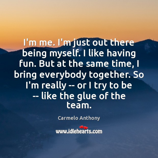 I'm me. I'm just out there being myself. I like having fun. Carmelo Anthony Picture Quote