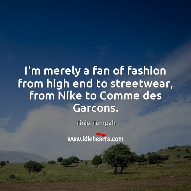 I'm merely a fan of fashion from high end to streetwear, from Nike to Comme des Garcons. Image