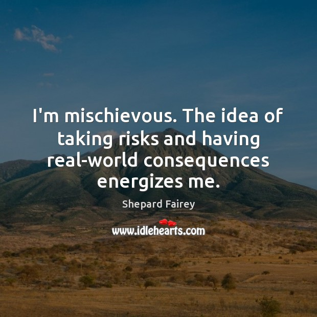 Image, I'm mischievous. The idea of taking risks and having real-world consequences energizes me.