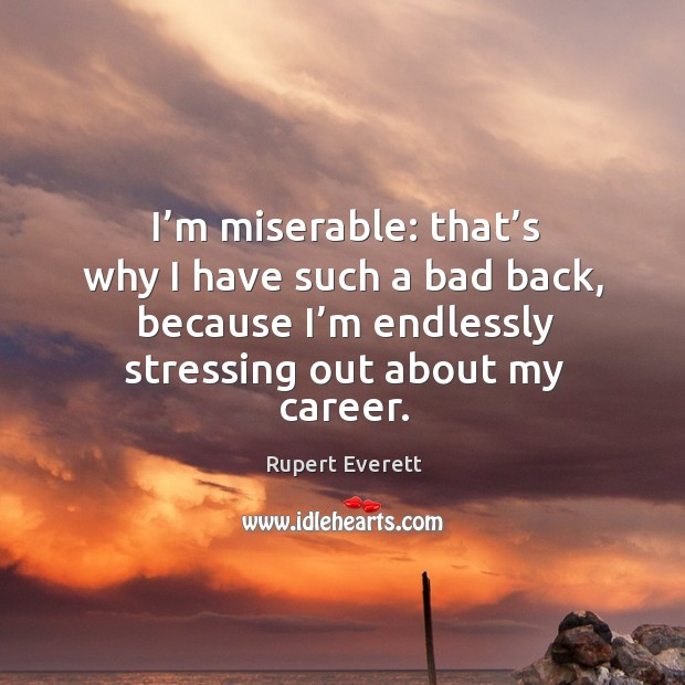 I'm miserable: that's why I have such a bad back, because I'm endlessly stressing out about my career. Image