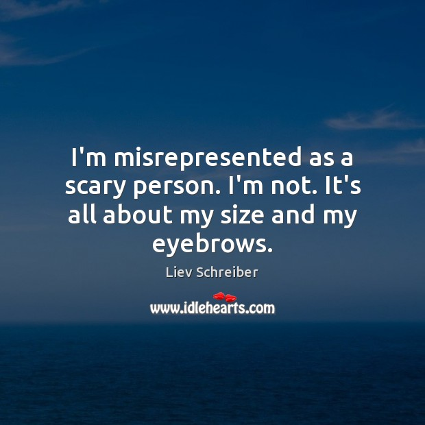 I'm misrepresented as a scary person. I'm not. It's all about my size and my eyebrows. Liev Schreiber Picture Quote