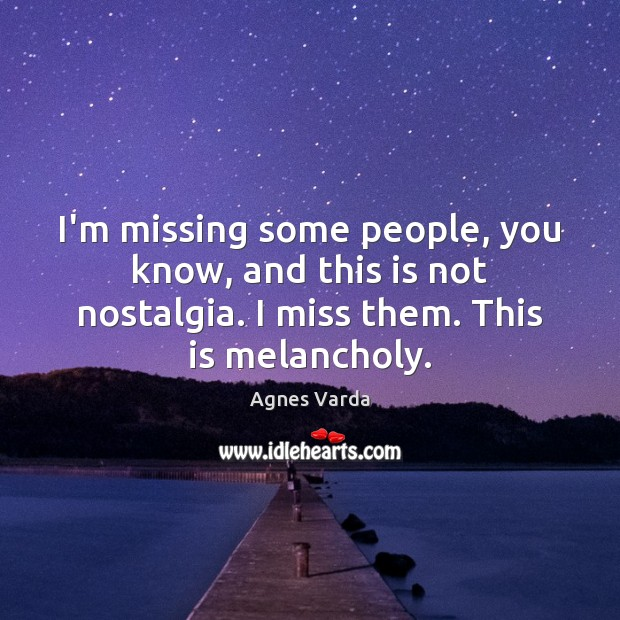 Image, I'm missing some people, you know, and this is not nostalgia. I