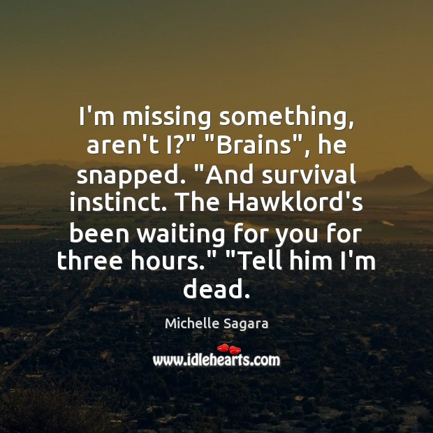 "I'm missing something, aren't I?"" ""Brains"", he snapped. ""And survival instinct. The Image"