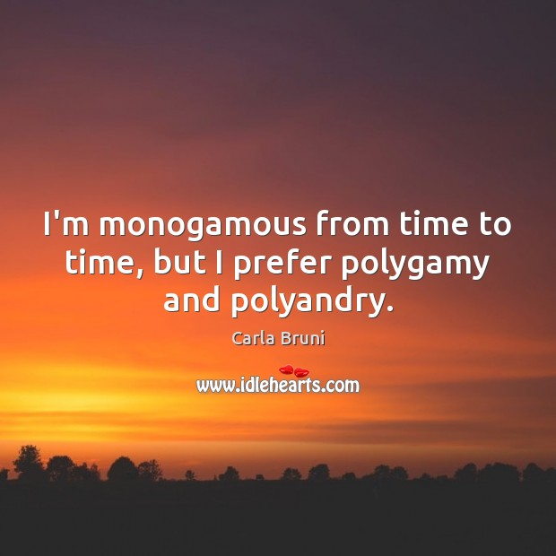 I'm monogamous from time to time, but I prefer polygamy and polyandry. Carla Bruni Picture Quote