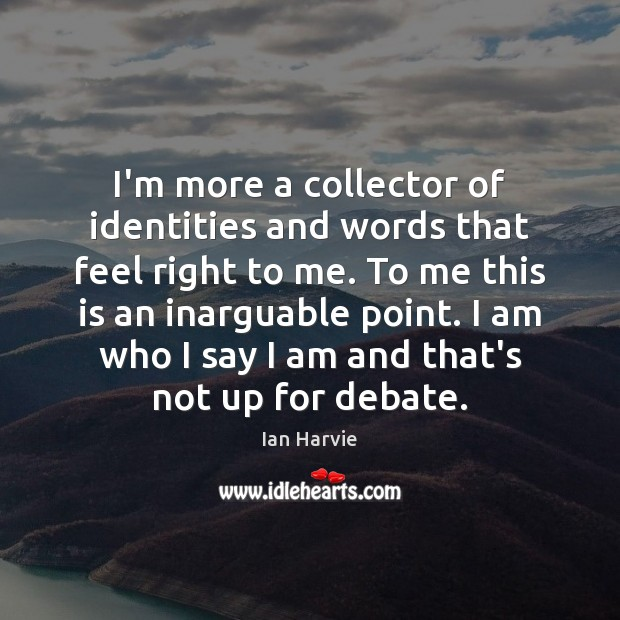 I'm more a collector of identities and words that feel right to Image