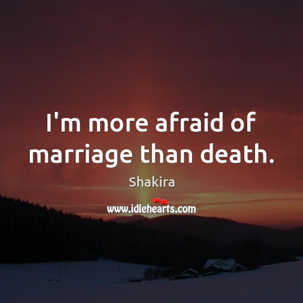 I'm more afraid of marriage than death. Shakira Picture Quote