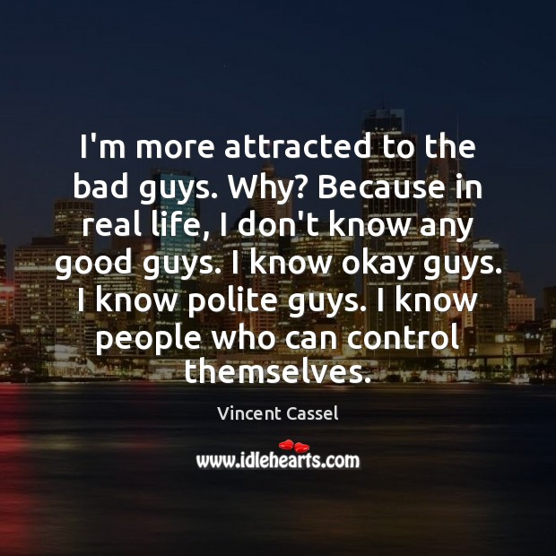 I'm more attracted to the bad guys. Why? Because in real life, Image
