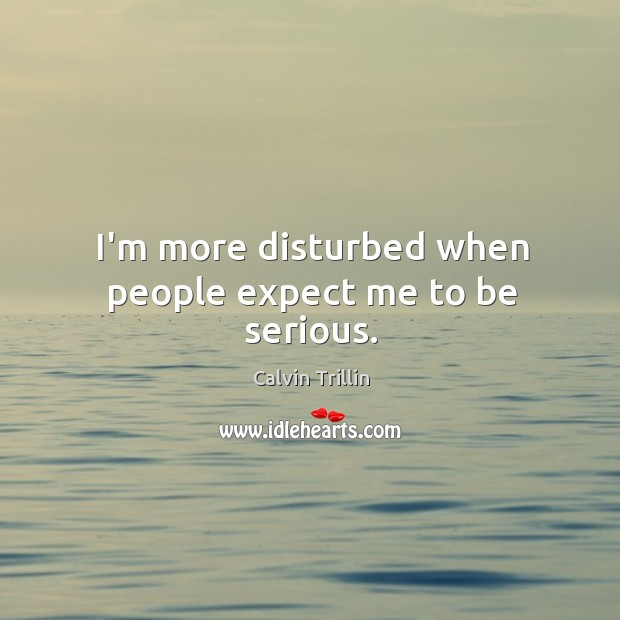 I'm more disturbed when people expect me to be serious. Calvin Trillin Picture Quote