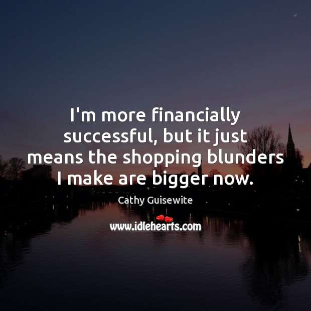 I'm more financially successful, but it just means the shopping blunders I Cathy Guisewite Picture Quote